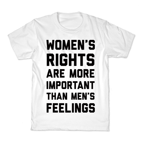 Women's Rights Are More Important Than Men's Feelings Kids T-Shirt