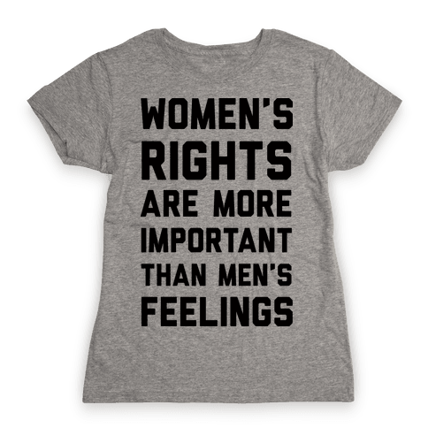 Women's Rights Are More Important Than Men's Feelings Womens T-Shirt
