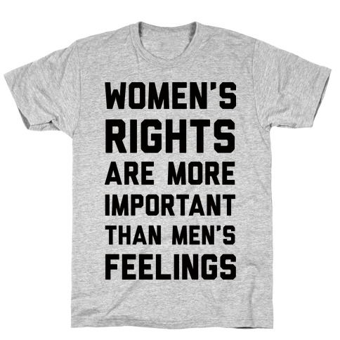 Women's Rights Are More Important Than Men's Feelings T-Shirt