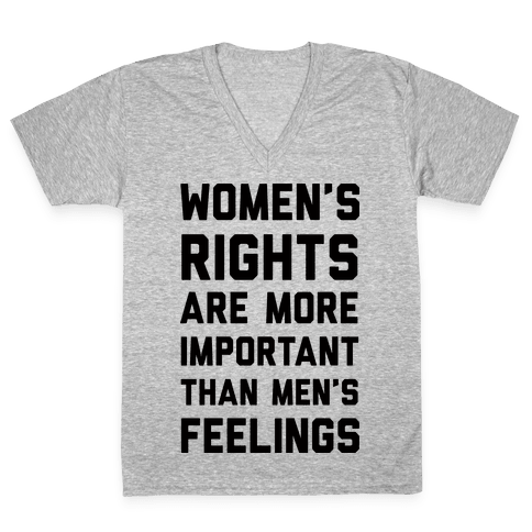 Women's Rights Are More Important Than Men's Feelings V-Neck Tee Shirt