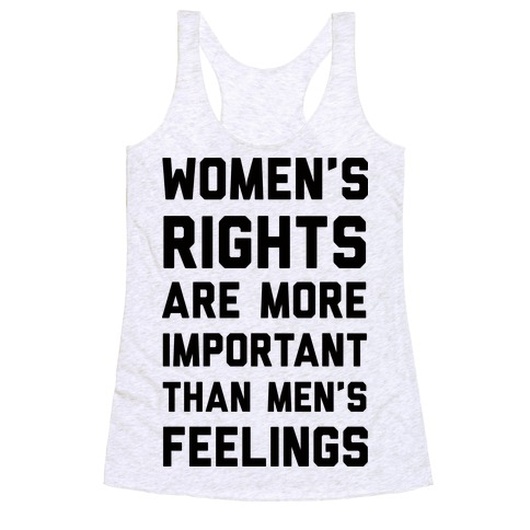 Women's Rights Are More Important Than Men's Feelings Racerback Tank Top