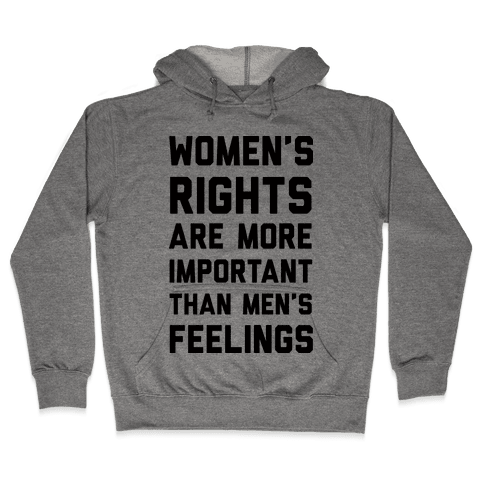 Women's Rights Are More Important Than Men's Feelings Hooded Sweatshirt