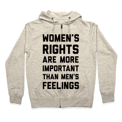 Women's Rights Are More Important Than Men's Feelings Zip Hoodie