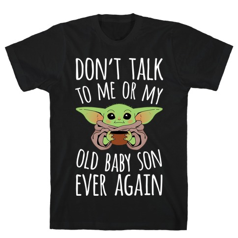 Don't Talk To Me Or My Old Baby Son Ever Again T-Shirt
