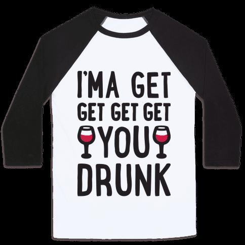 I'ma Get Get Get Get You Drunk Baseball Tee