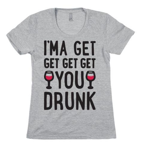 I'ma Get Get Get Get You Drunk Womens T-Shirt