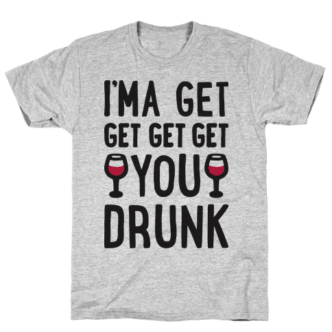 I'ma Get Get Get Get You Drunk Mens T-Shirt