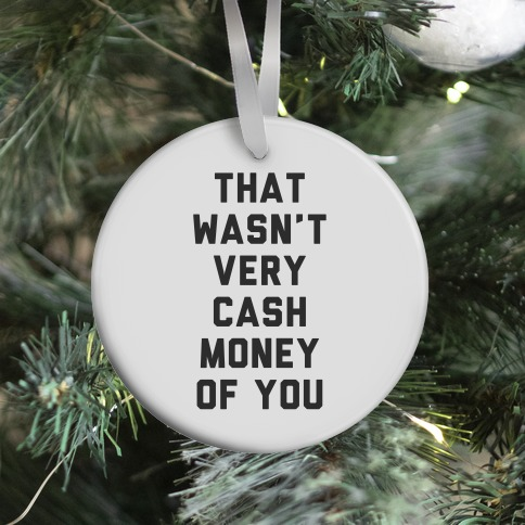 That Wasn't Very Cash Money Of You Ornament