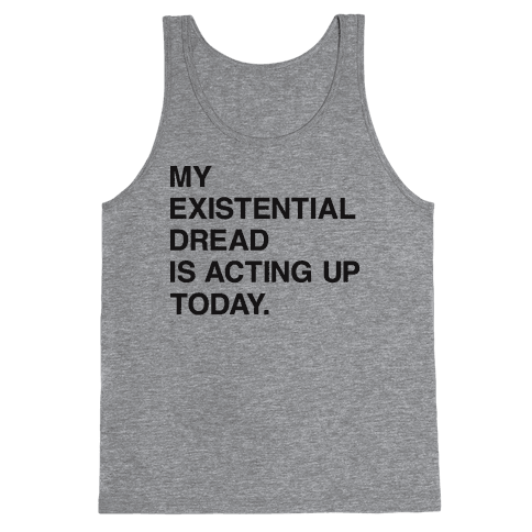 My Existential Dread Is Acting Up Today Tank Top