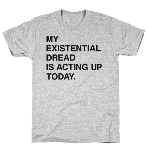 My Existential Dread Is Acting Up Today T-Shirt