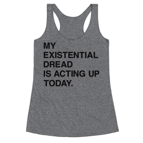 My Existential Dread Is Acting Up Today Racerback Tank Top