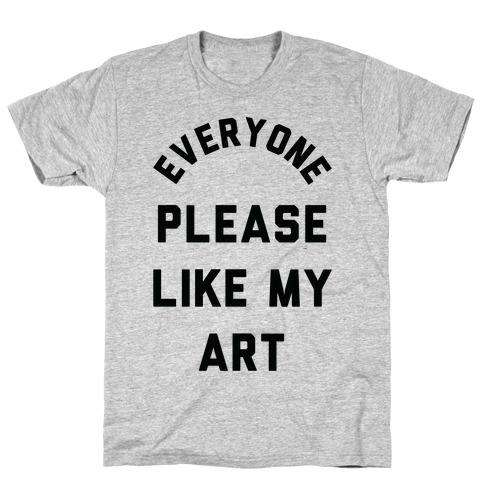 Everyone Please Like My Art T-Shirt