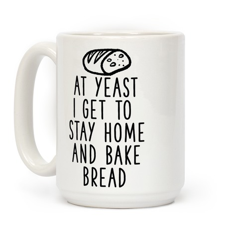 At Yeast I Get To Stay Home and Bake Bread Coffee Mug