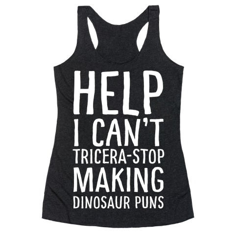 I Can't Tricera-STOP Making Dinosaur Puns Racerback Tank Top