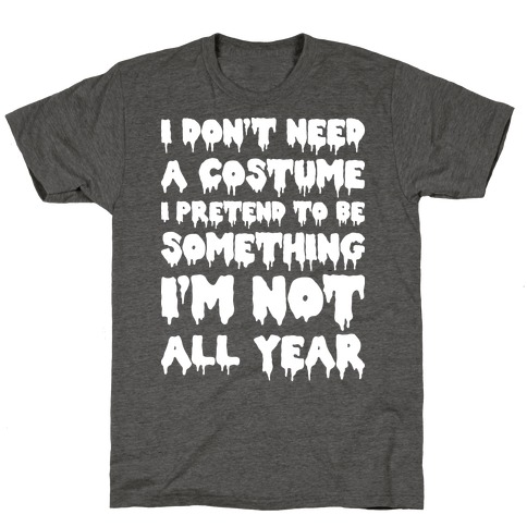 I Don't Need A Costume I Pretend To Be Someone I'm Not All Year T-Shirt
