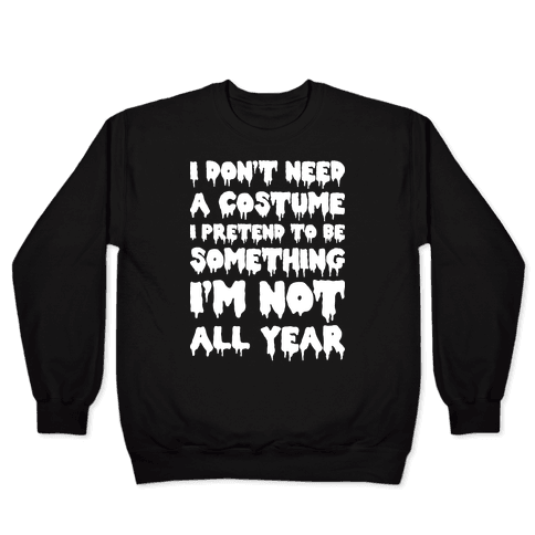 I Don't Need A Costume I Pretend To Be Someone I'm Not All Year Pullover