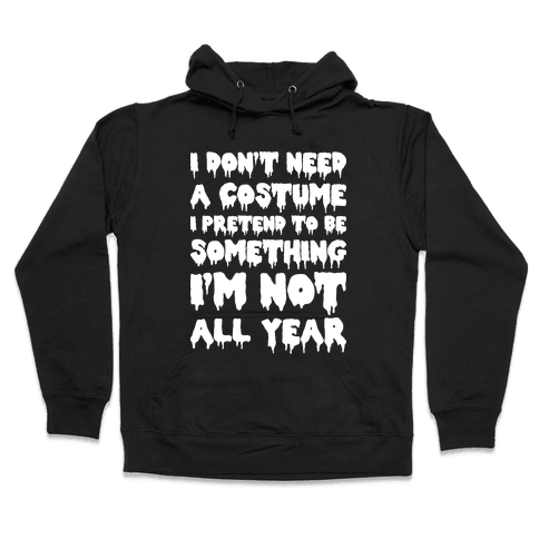 I Don't Need A Costume I Pretend To Be Someone I'm Not All Year Hooded Sweatshirt