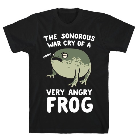 The Sonorous War Cry Of A Very Angry Frog T-Shirt