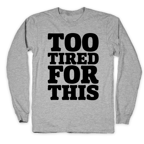 Too Tired For This Long Sleeve T-Shirt