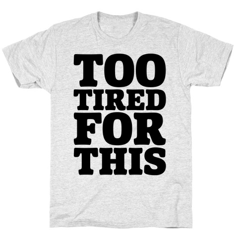 Too Tired For This T-Shirt
