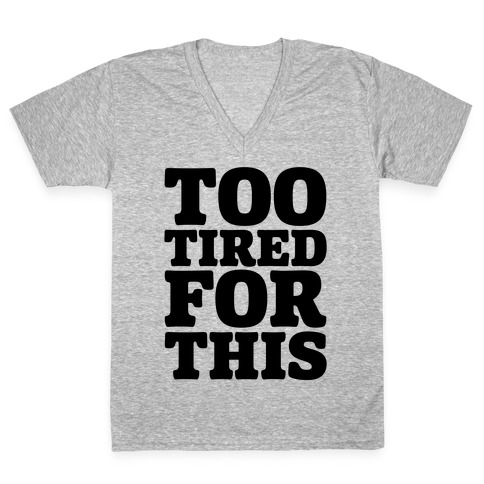Too Tired For This V-Neck Tee Shirt