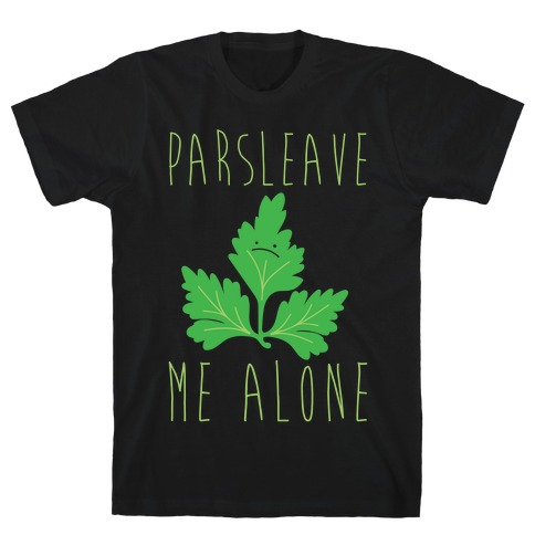 Parsleave Me Alone Parsley Pun White Print T-Shirt