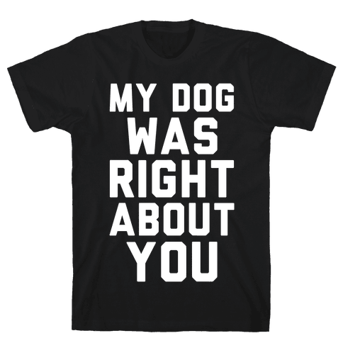 My Dog Was Right About You Mens T-Shirt