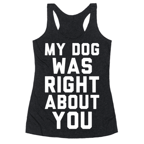 My Dog Was Right About You Racerback Tank Top