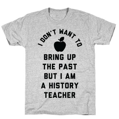 I Don't Want to Bring Up the Past But I Am a History Teacher T-Shirt