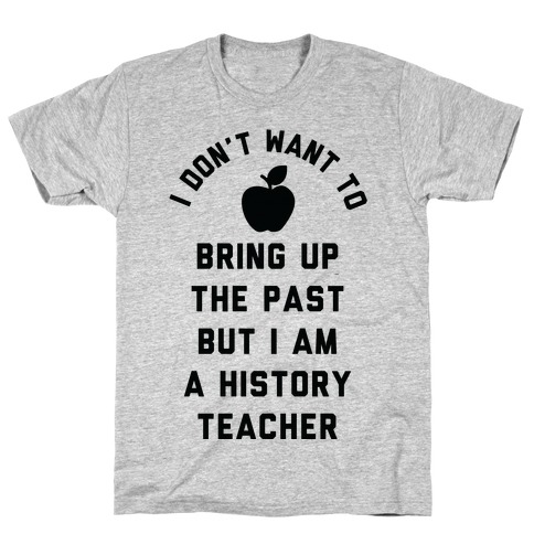 I Don't Want to Bring Up the Past But I Am a History Teacher T-Shirt