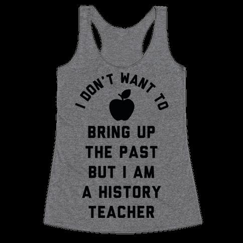 I Don't Want to Bring Up the Past But I Am a History Teacher Racerback Tank Top