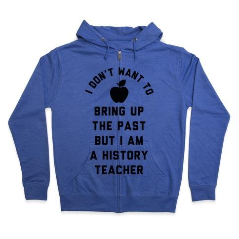 I Don't Want to Bring Up the Past But I Am a History Teacher Zip Hoodie