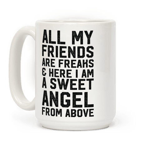 All My Friends are Freaks and Here I am a Sweet Angel From Above Coffee Mug