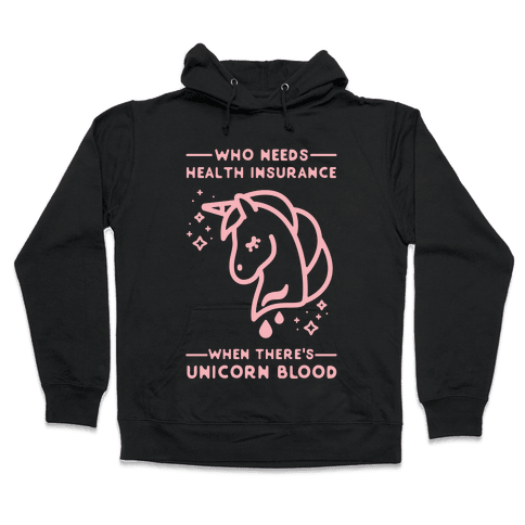 Who Needs Health Insurance When There's Unicorn Blood Hooded Sweatshirt