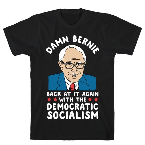 Damn Bernie Back At It Again With The Democratic Socialism T-Shirt