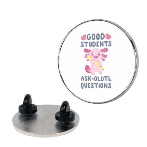 Good Students Ask-olotl Questions pin