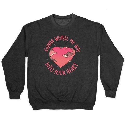 Gonna Weasel My Way Into Your Heart Pullover