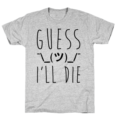 Guess I'll Die Mens T-Shirt