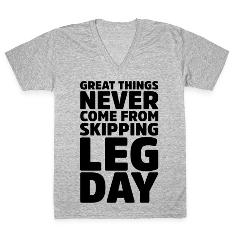 Great Things Never Come From Skipping Leg Day V-Neck Tee Shirt