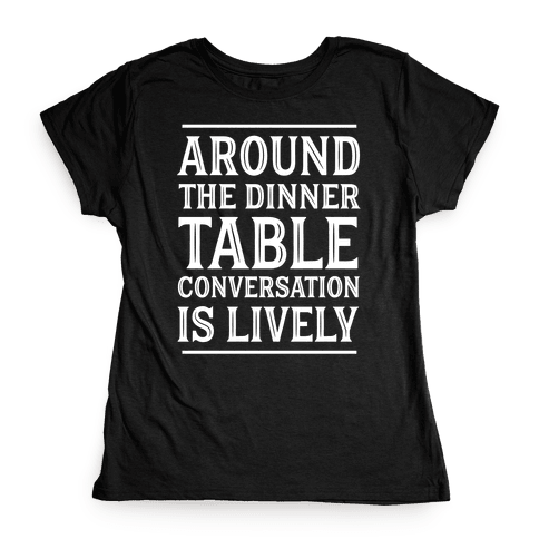 Around The Dinner Table, Conversation Is Lively Womens T-Shirt
