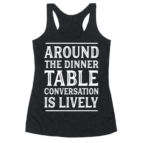 Around The Dinner Table, Conversation Is Lively Racerback Tank Top