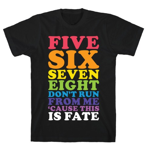 Five Six Seven Eight Don't Run For Me 'Cause This Is Fate T-Shirt