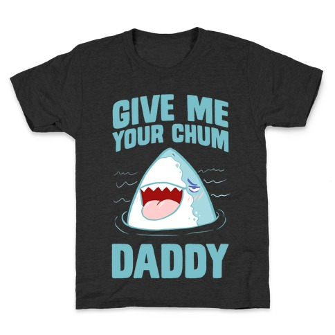 Give Me Your Chum Daddy Kids T-Shirt