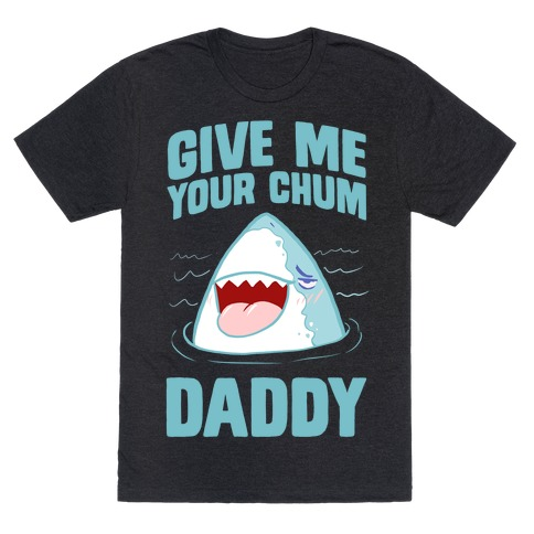 Give Me Your Chum Daddy T-Shirt