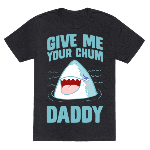 Give Me Your Chum Daddy Mens/Unisex T-Shirt
