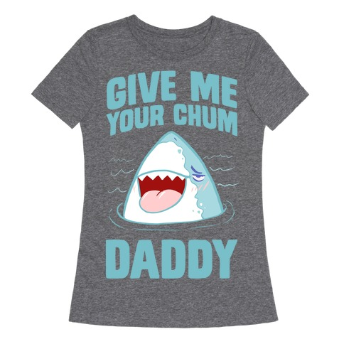 Give Me Your Chum Daddy Womens T-Shirt