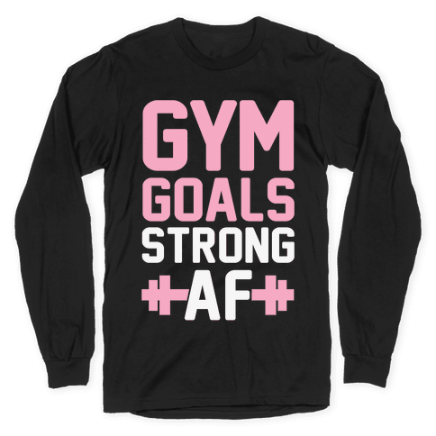 Gym Goals: Strong AF Long Sleeve T-Shirt