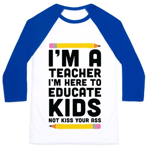 I'm a Teacher I'm Here to Educate Kids Not Kiss Your Ass Baseball Tee