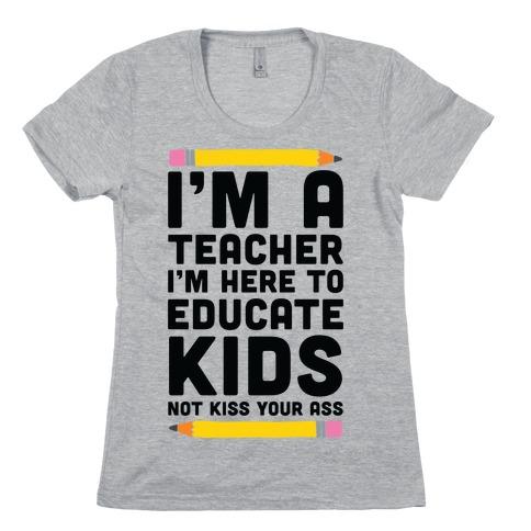I'm a Teacher I'm Here to Educate Kids Not Kiss Your Ass Womens T-Shirt