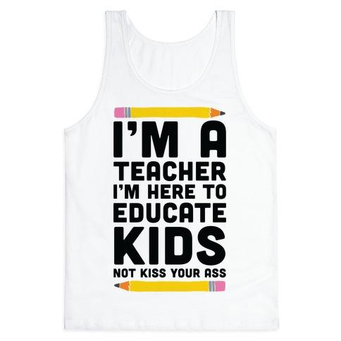 I'm a Teacher I'm Here to Educate Kids Not Kiss Your Ass Tank Top